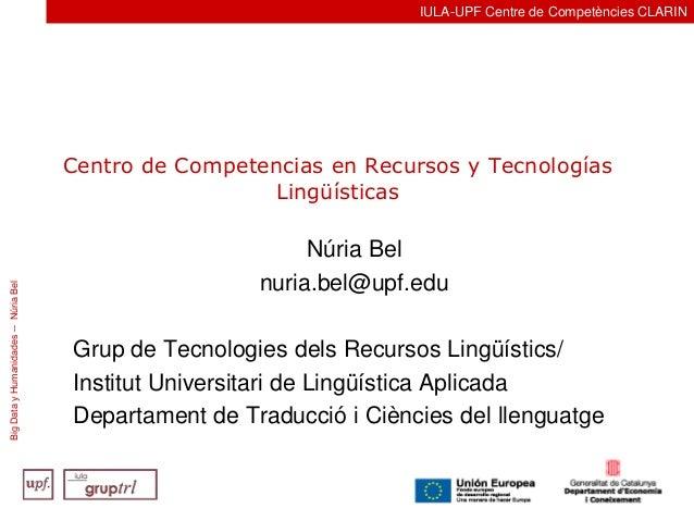 IULA-UPF Centre de Competències CLARIN  Big Data y Humanidades -- Núria Bel  1  Centro de Competencias en Recursos y Tecno...