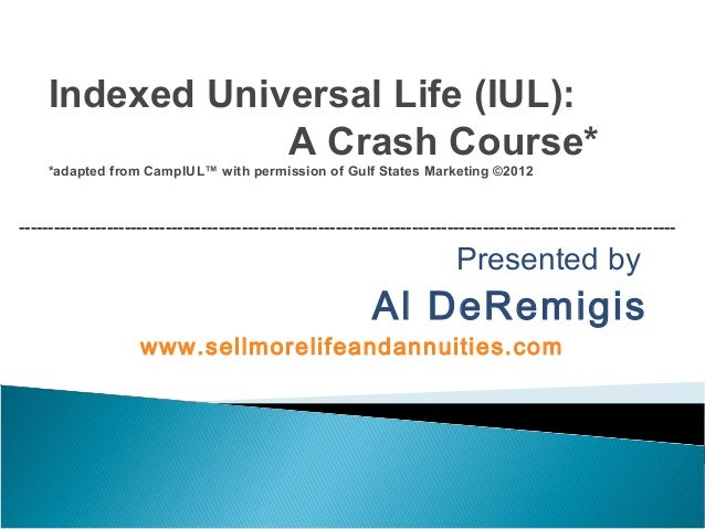 Presented by Al DeRemigis www.sellmorelifeandannuities.com Indexed Universal Life (IUL): A Crash Course* *adapted from Cam...