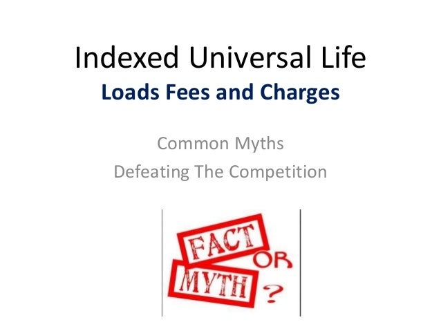 Indexed Universal Life Loads Fees and Charges Common Myths Defeating The Competition