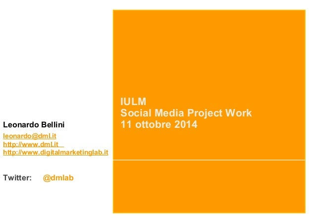 IULM  Social Media Project Work  Leonardo Bellini 11 ottobre 2014  leonardo@dml.it  http://www.dml.it  http://www.digitalm...