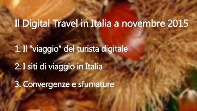 """1. Il """"viaggio"""" del turista digitale 2. I siti di viaggio in Italia 3. Convergenze e sfumature Il Digital Travel in Italia..."""
