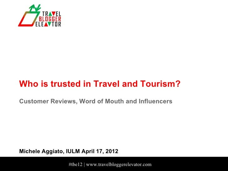 Who is trusted in Travel and Tourism?Customer Reviews, Word of Mouth and InfluencersMichele Aggiato, IULM April 17, 2012  ...