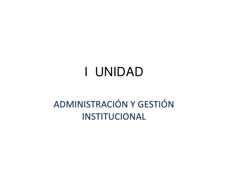 I  UNIDAD<br />ADMINISTRACIÓN Y GESTIÓN INSTITUCIONAL<br />