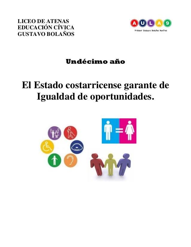 LICEO DE ATENAS EDUCACIÓN CÍVICA GUSTAVO BOLAÑOS Undécimo año El Estado costarricense garante de Igualdad de oportunidades.
