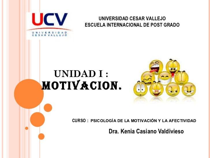 UNIDAD I :  MOTIVACION. Dra. Kenia Casiano Valdivieso UNIVERSIDAD CESAR VALLEJO ESCUELA INTERNACIONAL DE POST GRADO CURSO ...