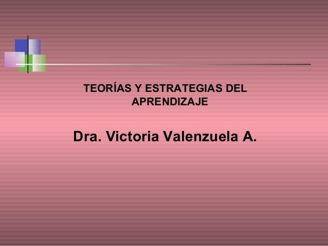 TEORÍAS Y ESTRATEGIAS DEL APRENDIZAJE  Dra. Victoria Valenzuela A.