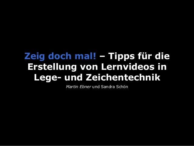 Zeig doch mal! – Tipps für die Erstellung von Lernvideos in Lege- und Zeichentechnik Martin Ebner und Sandra Schön
