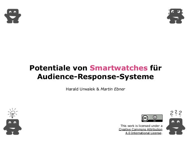Potentiale von Smartwatches für Audience-Response-Systeme Harald Urwalek & Martin Ebner This work is licensed under a  Cr...