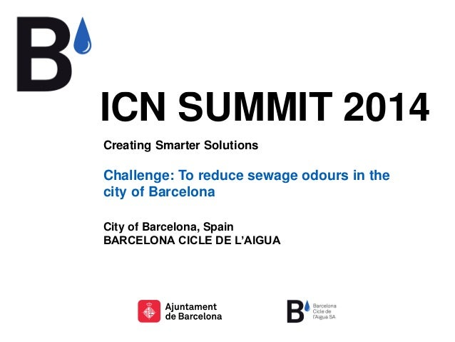 ICN SUMMIT 2014 Creating Smarter Solutions Challenge: To reduce sewage odours in the city of Barcelona City of Barcelona, ...