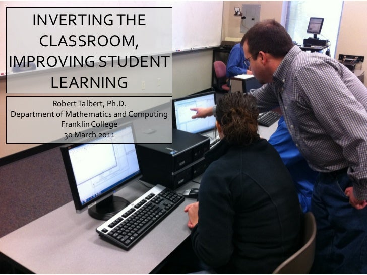 INVERTINGTHE    CLASSROOM,IMPROVINGSTUDENT     LEARNING         RobertTalbert,Ph.D.DepartmentofMathematicsandCo...