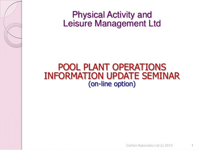 1 Physical Activity and Leisure Management Ltd POOL PLANT OPERATIONS INFORMATION UPDATE SEMINAR (on-line option) 1Carlton ...