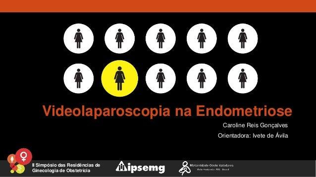 Videolaparoscopia na Endometriose Caroline Reis Gonçalves Orientadora: Ivete de Ávila II Simpósio das Residências de Ginec...