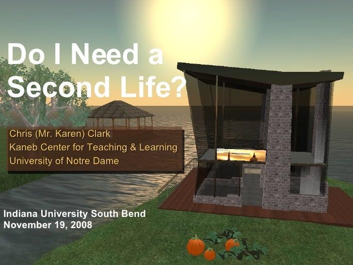 Do I Need a Second Life? Chris (Mr. Karen) Clark Kaneb Center for Teaching & Learning University of Notre Dame Indiana Uni...