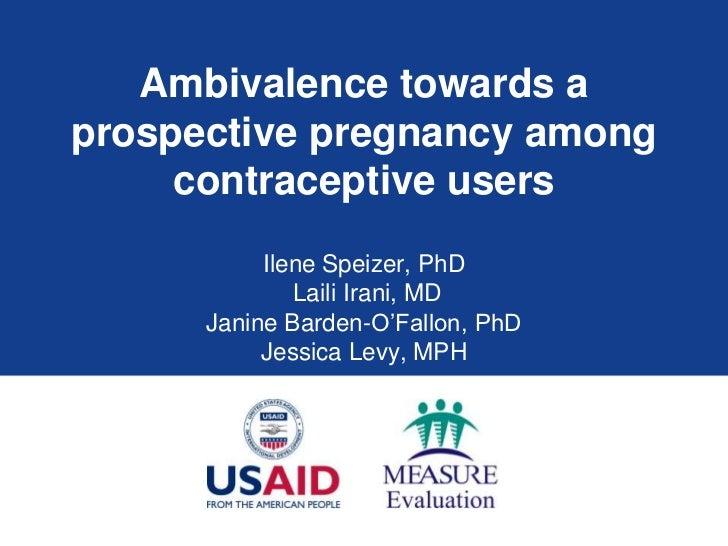 Ambivalence towards a prospective pregnancy among contraceptive users<br />Ilene Speizer, PhD<br />LailiIrani, MD<br />Jan...