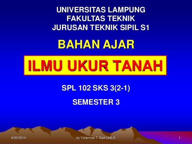 6/30/2014 by Yohannes T. Sipil UNILA 1 ILMU UKUR TANAH BAHAN AJAR SPL 102 SKS 3(2-1) SEMESTER 3 UNIVERSITAS LAMPUNG FAKULT...