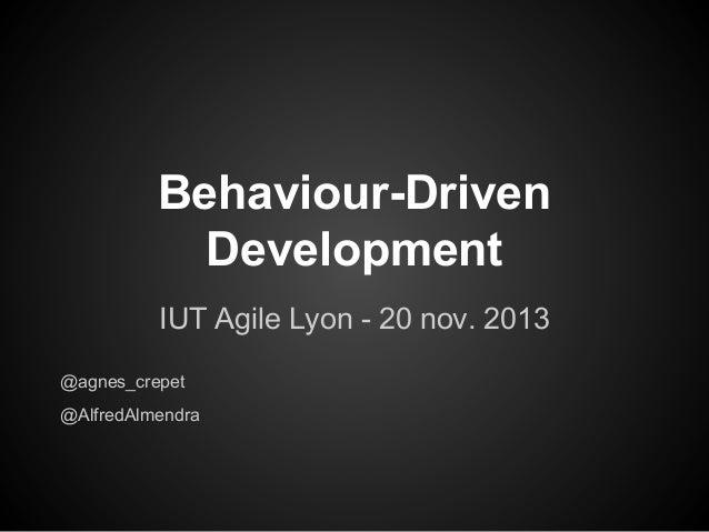 Behaviour-Driven Development IUT Agile Lyon - 20 nov. 2013 @agnes_crepet @AlfredAlmendra