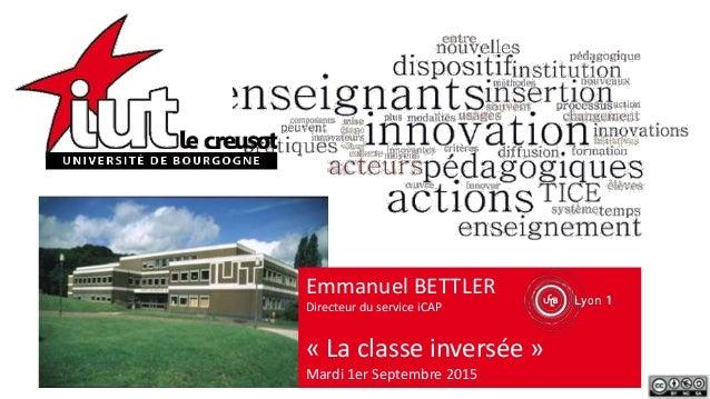 Emmanuel BETTLER Directeur du service iCAP « La classe inversée » Mardi 1er Septembre 2015