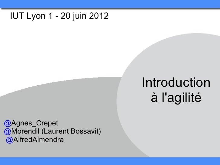 IUT Lyon 1 - 20 juin 2012                               Introduction                                 à lagilité@Agnes_Crep...