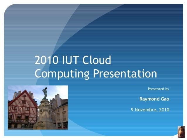 2010 IUT Cloud Computing Presentation Presented by Raymond Gao 9 Novembre, 2010