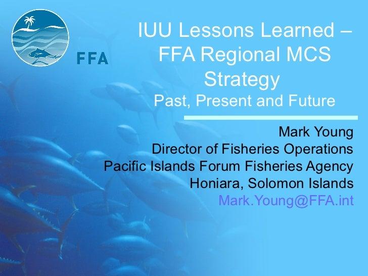 IUU Lessons Learned –       FFA Regional MCS           Strategy       Past, Present and Future                            ...