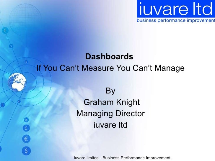 Dashboards  If You Can't Measure You Can't Manage By Graham Knight Managing Director iuvare ltd iuvare limited - Business ...