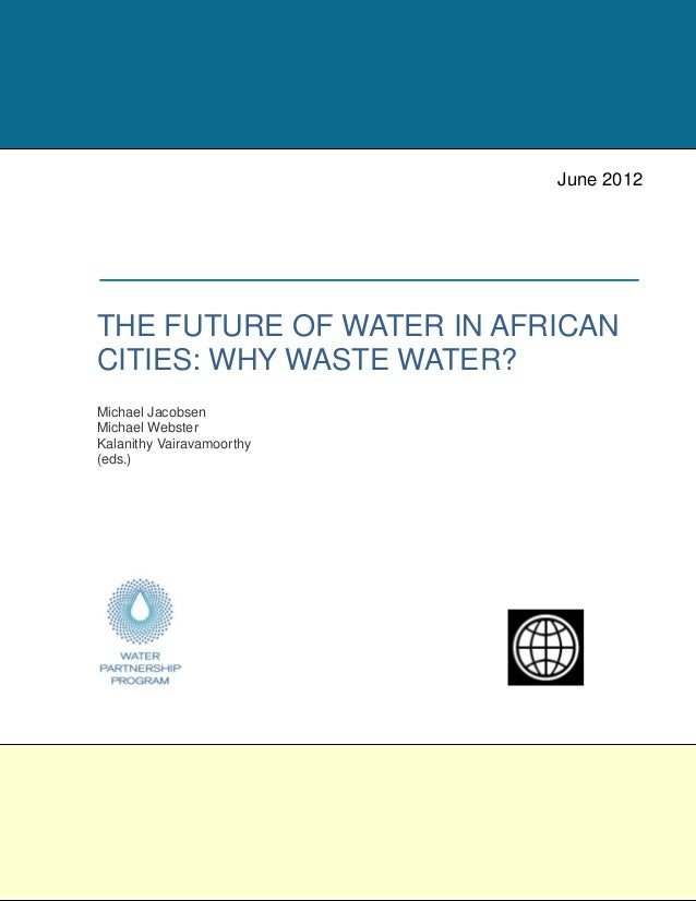 THE FUTURE OF WATER IN AFRICAN CITIES: WHY WASTE WATER? Michael Jacobsen Michael Webster Kalanithy Vairavamoorthy (eds.) J...