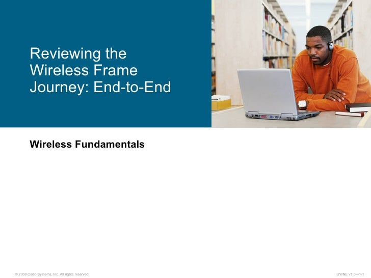 Wireless Fundamentals Reviewing the  Wireless Frame Journey: End-to-End