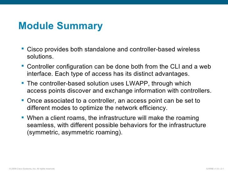 Module Summary <ul><ul><li>Cisco provides both standalone and controller-based wireless solutions. </li></ul></ul><ul><ul>...