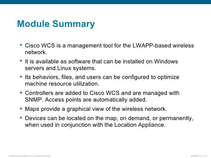 Module Summary <ul><ul><li>Cisco WCS is a management tool for the LWAPP-based wireless network. </li></ul></ul><ul><ul><li...