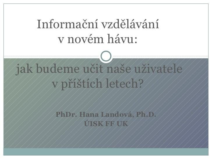 PhDr. Hana Landová, Ph.D. ÚISK FF UK Informační vzdělávání  vnovém hávu:  jak budeme učit naše uživatele vpříštích letec...