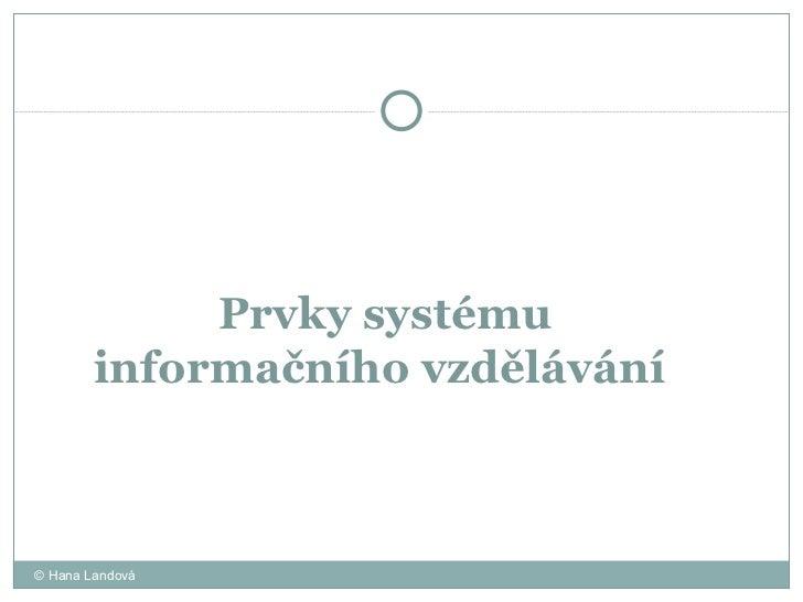 Prvky systému  informačního vzdělávání  © Hana Landová