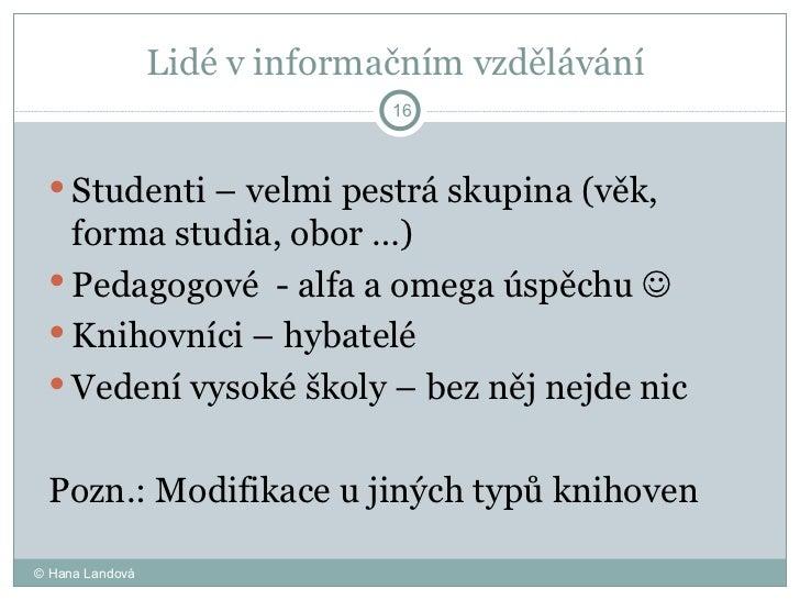 Lidé v informačním vzdělávání  <ul><li>Studenti – velmi pestrá skupina (věk, forma studia, obor …) </li></ul><ul><li>Pedag...