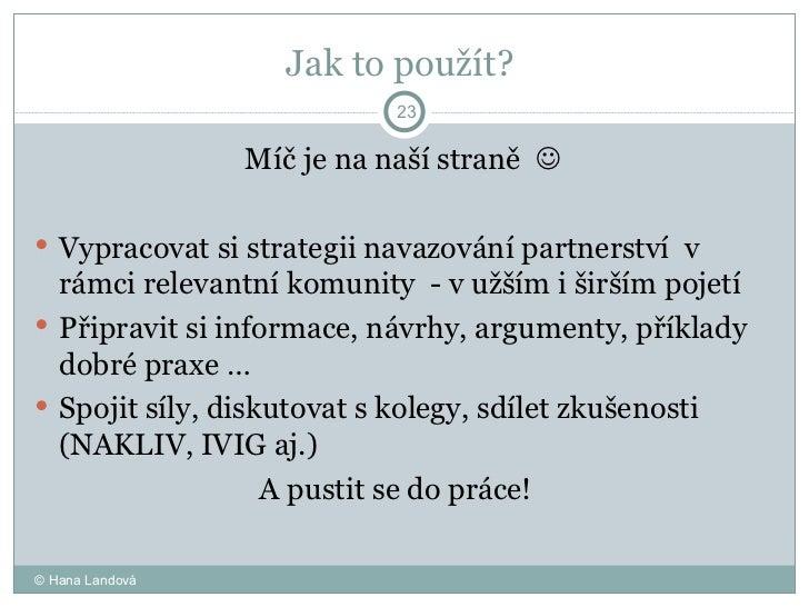 Jak to použít?  <ul><li>Míč je na naší straně     </li></ul><ul><li>Vypracovat si strategii navazování partnerství  v rám...