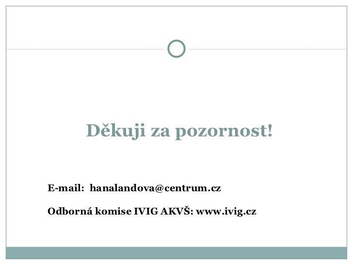Děkuji za pozornost!  E-mail:  hanalandova @ centrum.cz Odborn á komise IVIG AKVŠ: www.ivig.cz