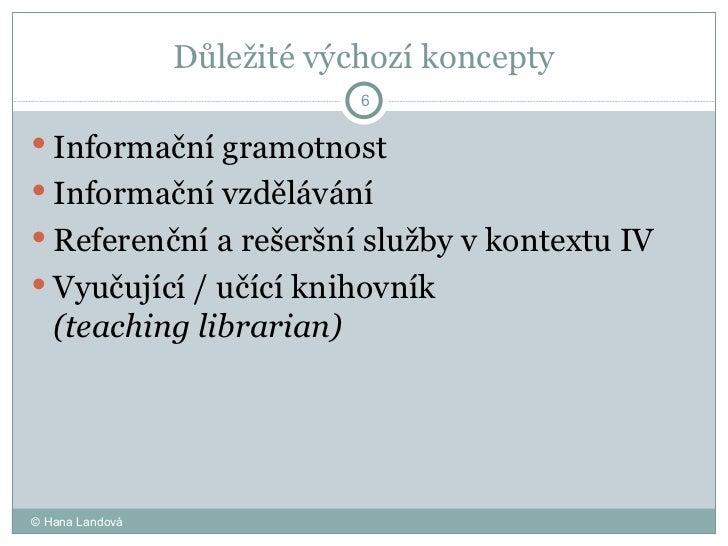 Důležité výchozí koncepty <ul><li>Informační gramotnost  </li></ul><ul><li>Informační vzdělávání  </li></ul><ul><li>Refere...