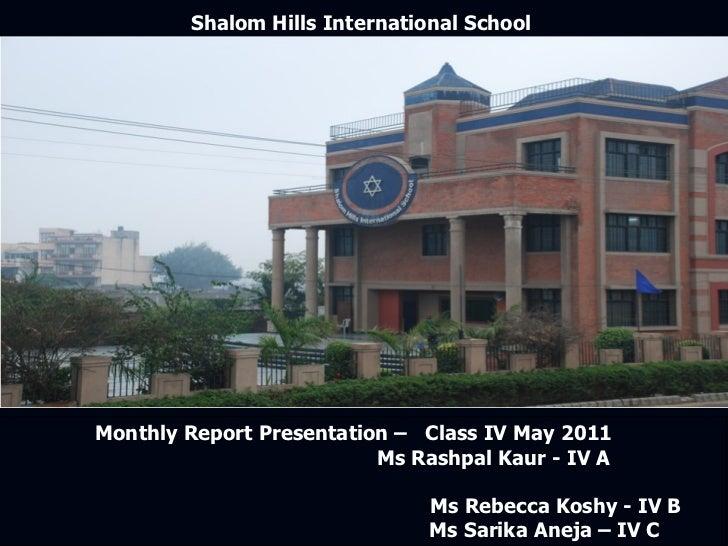 Shalom Hills International School  Monthly Report Presentation –  Class IV May 2011  Ms Rashpal Kaur - IV A  Ms Rebecca Ko...