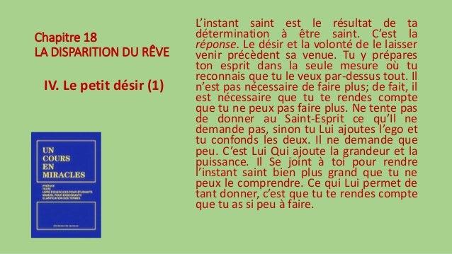Chapitre 18 LA DISPARITION DU RÊVE IV. Le petit désir (1) L'instant saint est le résultat de ta détermination à être saint...
