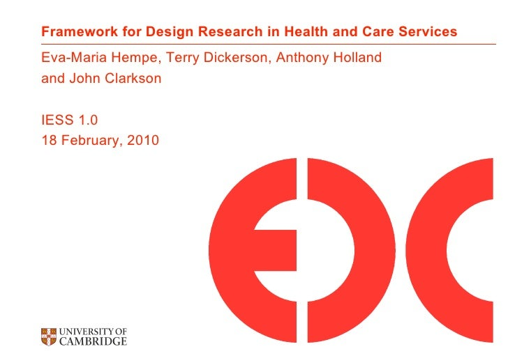 Framework for Design Research in Health and Care Services Eva-Maria Hempe, Terry Dickerson, Anthony Holland and John Clark...