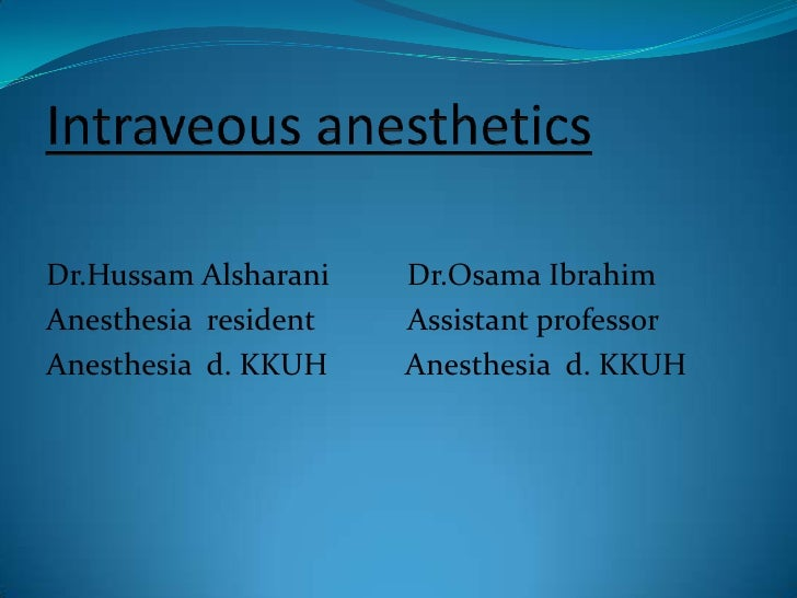 Intraveous anesthetics<br />Dr.Hussam Alsharani          Dr.Osama Ibrahim<br />Anesthesia  resident            Assistant p...