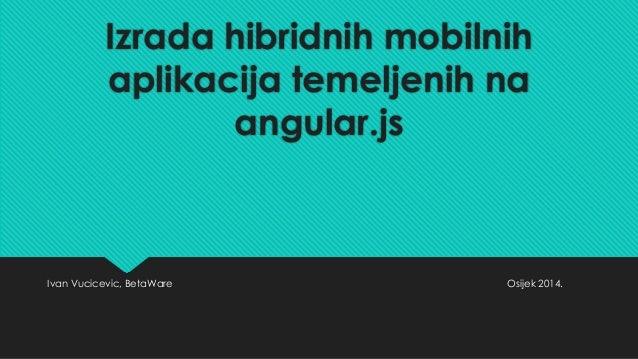 Izrada hibridnih mobilnih  aplikacija temeljenih na  angular.js  Ivan Vucicevic, BetaWare Osijek 2014.