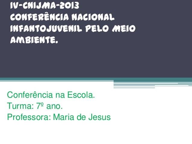 IV-CNIJMA-2013 Conferência Nacional InfantoJuvenil pelo Meio Ambiente.  Conferência na Escola. Turma: 7º ano. Professora: ...