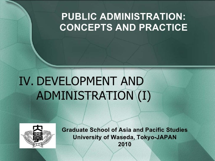 PUBLIC ADMINISTRATION: CONCEPTS AND PRACTICE IV. DEVELOPMENT AND ADMINISTRATION (I) Graduate School of Asia and Pacific St...