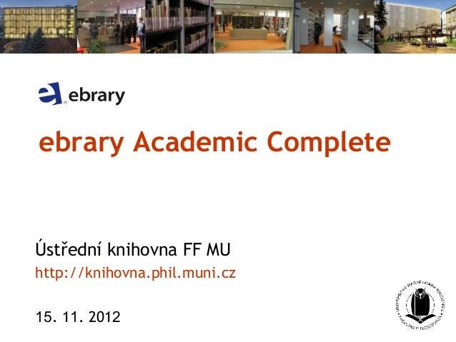 ebrary Academic CompleteÚstřední knihovna FF MUhttp://knihovna.phil.muni.cz15. 11. 2012