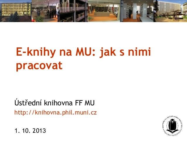 E-knihy na MU: jak s nimi pracovat Ústřední knihovna FF MU http://knihovna.phil.muni.cz 1. 10. 2013
