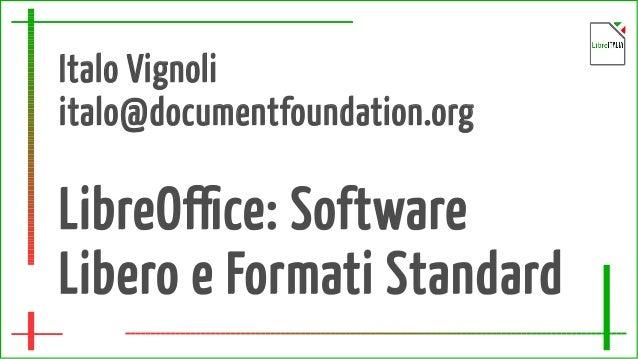 Italo Vignoli italo@documentfoundation.org LibreOffice: Software Libero e Formati Standard