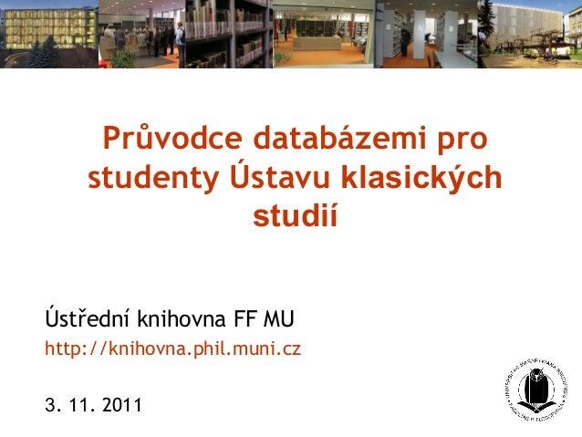 Průvodce databázemi pro studenty Ústavu klasických studií Ústřední knihovna FF MU http://knihovna.phil.muni.cz 3. 11. 2011