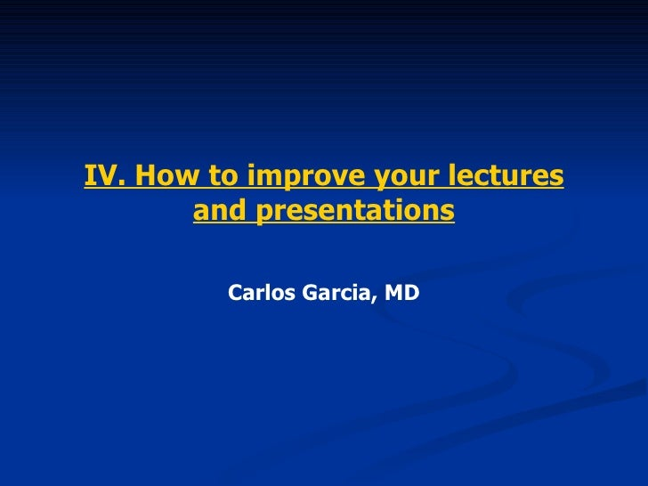 IV. How to improve your lectures and presentations Carlos Garcia, MD