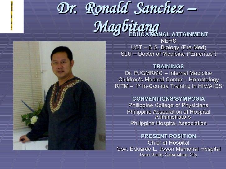 Dr.  Ronald  Sanchez – Magbitang <ul><li>EDUCATIONAL ATTAINMENT </li></ul><ul><li>NEHS </li></ul><ul><li>UST – B.S. Biolog...