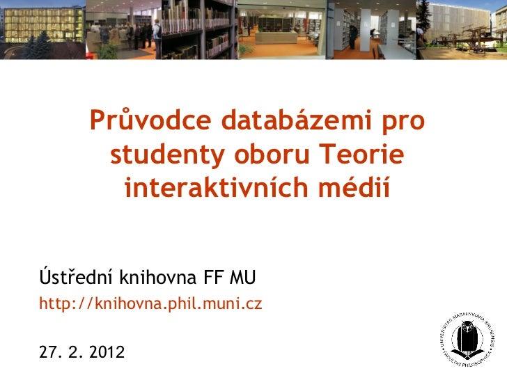 Průvodce databázemi pro studenty oboru Teorie interaktivních médií Ústřední knihovna FF MU http://knihovna. phil . muni . ...