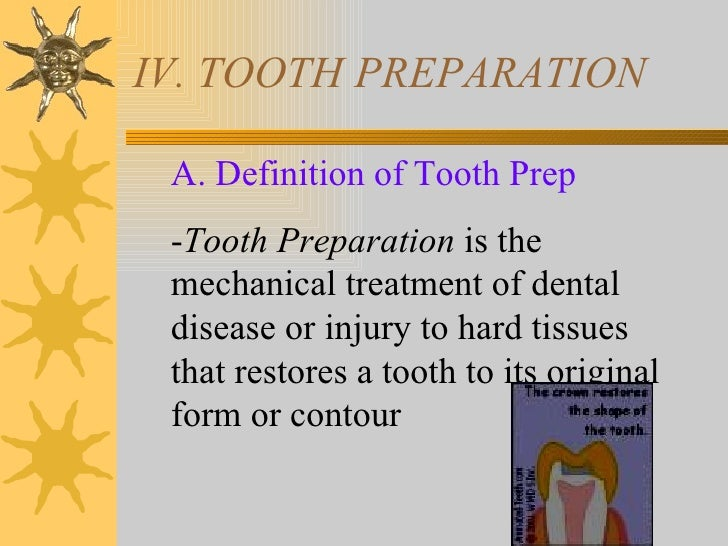 IV. TOOTH PREPARATION A. Definition of Tooth Prep -Tooth Preparation is the mechanical treatment of dental disease or inju...